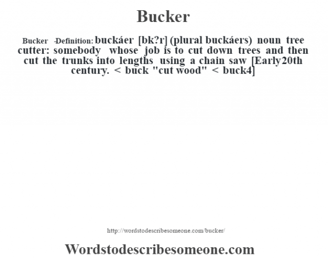 Bucker   - Definition:buckáer [bœk?r] (plural buckáers)  noun   tree cutter: somebody whose job is to cut down trees and then cut the trunks into lengths using a chain saw    [Early 20th century. < buck