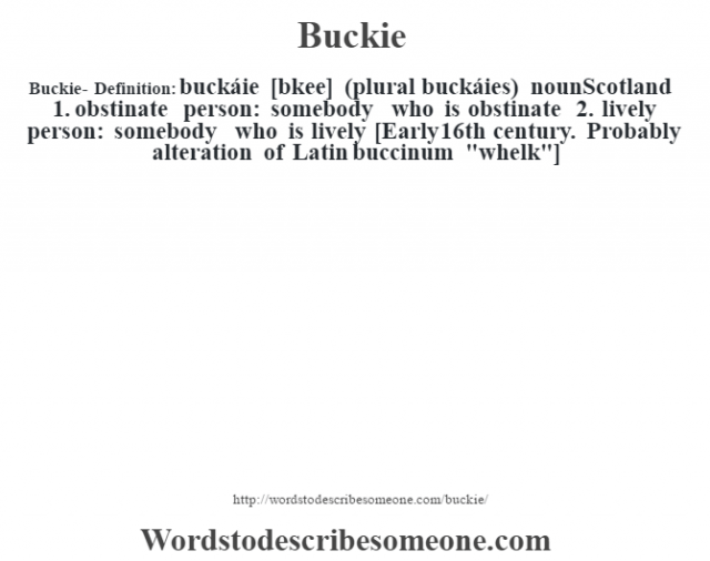 Buckie- Definition:buckáie [bœkee] (plural buckáies)  nounScotland  1.  obstinate person: somebody who is obstinate  2.  lively person: somebody who is lively    [Early 16th century. Probably alteration of Latin buccinum