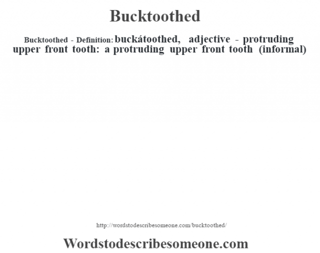 Bucktoothed- Definition:buckátoothed, adjective - protruding upper front tooth: a protruding upper front tooth (informal)