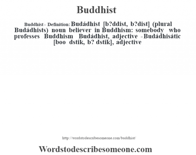 Buddhist- Definition:Budádhist [b?ddist, b?dist] (plural Budádhists)  noun   believer in Buddhism: somebody who professes Buddhism     -Budádhist, adjective -Budádhisátic [boo d'stik, b? d'stik], adjective