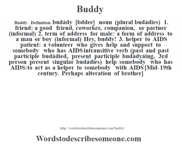 Buddy- Definition:budády [bœddee] noun (plural budádies)  1.  friend: a good friend, coworker, companion, or partner (informal)  2.  term of address for male: a form of address to a man or boy (informal)  Hey, buddy!   3.  helper to AIDS patient: a volunteer who gives help and support to somebody who has AIDS    intransitive verb (past and past participle budádied, present participle budádyáing, 3rd person present singular budádies)   help somebody who has AIDS: to act as a helper to somebody with AIDS    [Mid-19th century. Perhaps alteration of brother]