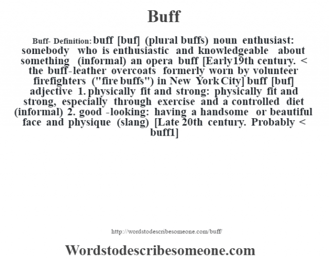 Buff- Definition:buff [buf] (plural buffs)  noun   enthusiast: somebody who is enthusiastic and knowledgeable about something (informal)  an opera buff     [Early 19th century. < the buff-leather overcoats formerly worn by volunteer firefighters (