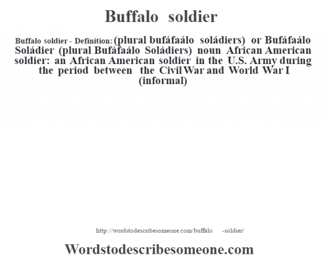 Buffalo soldier- Definition:(plural bufáfaálo soládiers) or Bufáfaálo Soládier (plural Bufáfaálo Soládiers)  noun   African American soldier: an African American soldier in the U.S. Army during the period between the Civil War and World War I (informal)