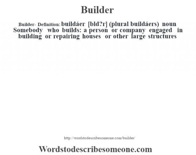 Builder- Definition:buildáer [b'ld?r] (plural buildáers)  noun  Somebody who builds: a person or company engaged in building or repairing houses or other large structures
