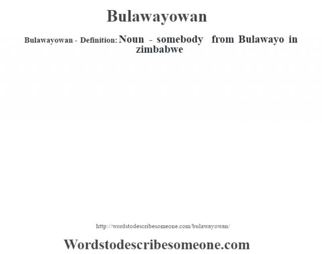 Bulawayowan- Definition:Noun - somebody from Bulawayo in zimbabwe