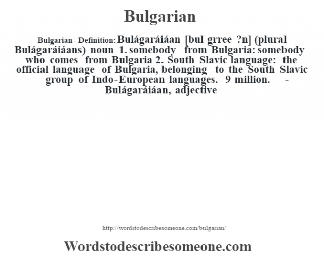 Bulgarian- Definition:Bulágaráiáan [bul gŽrree ?n] (plural Bulágaráiáans)  noun  1.  somebody from Bulgaria: somebody who comes from Bulgaria  2.  South Slavic language: the official language of Bulgaria, belonging to the South Slavic group of Indo-European languages. 9 million.     -Bulágaráiáan, adjective