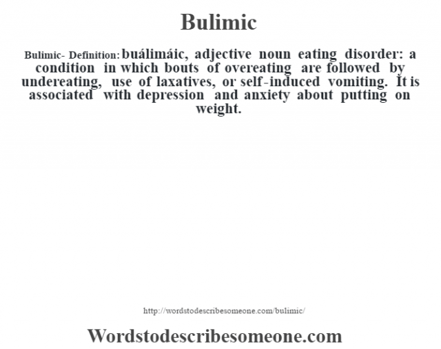 Bulimic- Definition:buálimáic, adjective noun eating disorder: a condition in which bouts of overeating are followed by undereating, use of laxatives, or self-induced vomiting. It is associated with depression and anxiety about putting on weight.
