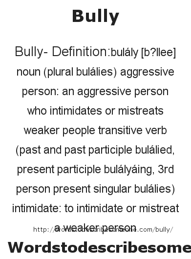 Bully- Definition:bulály [b?llee] noun (plural bulálies)   aggressive person: an aggressive person who intimidates or mistreats weaker people    transitive verb (past and past participle bulálied, present participle bulályáing, 3rd person present singular bulálies)   intimidate: to intimidate or mistreat a weaker person