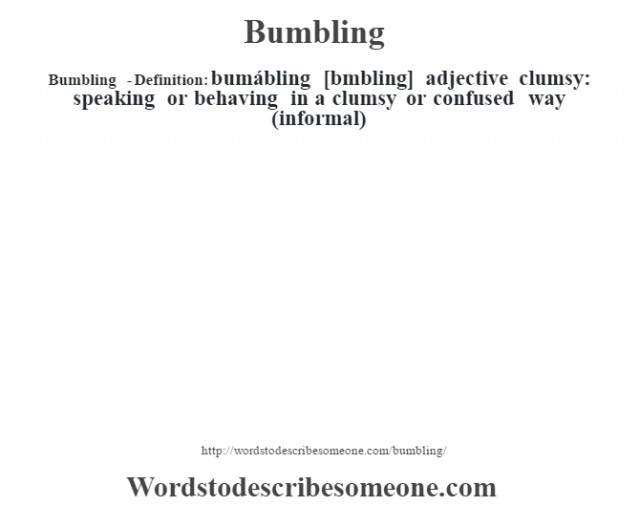 Bumbling  - Definition:bumábling [bœmbling] adjective   clumsy: speaking or behaving in a clumsy or confused way (informal)
