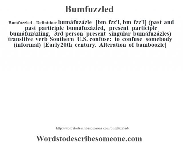 Bumfuzzled- Definition:bumáfuzázle [bœm fzz'l, bm fœzz'l] (past and past participle bumáfuzázled, present participle bumáfuzázling, 3rd person present singular bumáfuzázles)  transitive verb   Southern U.S. confuse: to confuse somebody (informal)    [Early 20th century. Alteration of bamboozle]