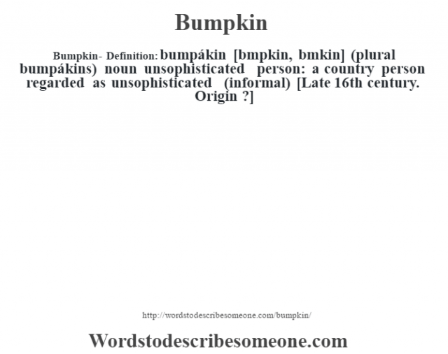 Bumpkin- Definition:bumpákin [bœmpkin, bœmkin] (plural bumpákins)  noun   unsophisticated person: a country person regarded as unsophisticated (informal)    [Late 16th century. Origin ?]
