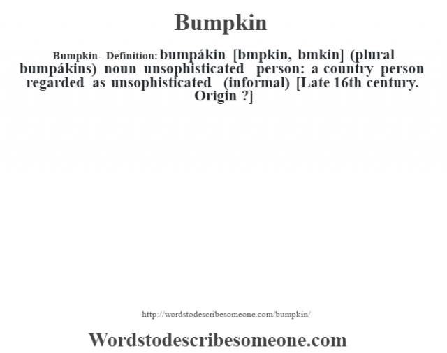 Bumpkin- Definition:bumpákin [bœmpkin, bœmkin] (plural bumpákins)  noun   unsophisticated person: a country person regarded as unsophisticated (informal)    [Late 16th century. Origin ?]