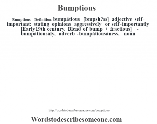 Bumptious- Definition:bumpátious [bœmpsh?ss] adjective   self-important: stating opinions aggressively or self-importantly    [Early 19th century. Blend of bump + fractious]   -bumpátiousály, adverb -bumpátiousáness, noun