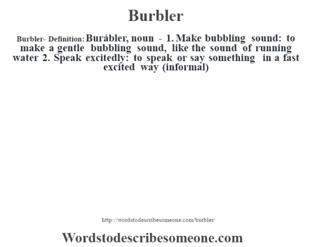 Burbler- Definition:Burábler, noun - 1. Make bubbling sound: to make a gentle bubbling sound, like the sound of running water  2.  Speak excitedly: to speak or say something in a fast excited way (informal)