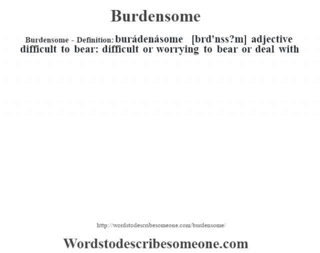 Burdensome- Definition:burádenásome [bœrd'nss?m] adjective   difficult to bear: difficult or worrying to bear or deal with