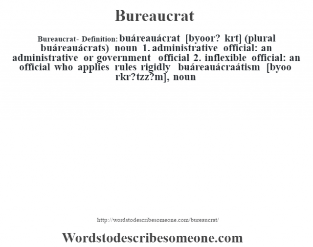 "Bureaucrat- Definition:buáreauácrat [byoor? krˆt] (plural buáreauácrats)  noun  1.  administrative official: an administrative or government official  2.  inflexible official: an official who applies rules rigidly     -buáreauácraátism [byoo r—kr? t""zz?m], noun"