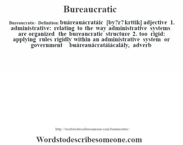 Bureaucratic- Definition:buáreauácratáic [by?r? kr‡ttik] adjective  1.  administrative: relating to the way administrative systems are organized the bureaucratic structure   2.  too rigid: applying rules rigidly within an administrative system or government     -buáreauácratáiácalály, adverb