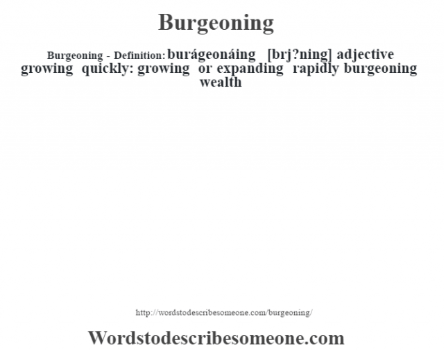 Burgeoning- Definition:burágeonáing [bœrj?ning] adjective   growing quickly: growing or expanding rapidly burgeoning wealth