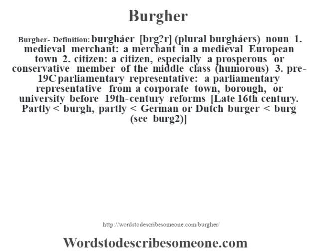 Burgher- Definition:burgháer [bœrg?r] (plural burgháers)  noun  1.  medieval merchant: a merchant in a medieval European town  2.  citizen: a citizen, especially a prosperous or conservative member of the middle class (humorous)  3.  pre-19C parliamentary representative: a parliamentary representative from a corporate town, borough, or university before 19th-century reforms    [Late 16th century. Partly < burgh, partly < German or Dutch burger < burg (see burg2)]