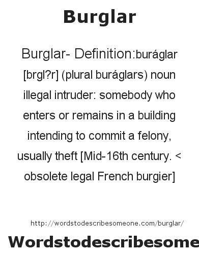 Burglar- Definition:buráglar [bœrgl?r] (plural buráglars)  noun   illegal intruder: somebody who enters or remains in a building intending to commit a felony, usually theft    [Mid-16th century. < obsolete legal French burgier]