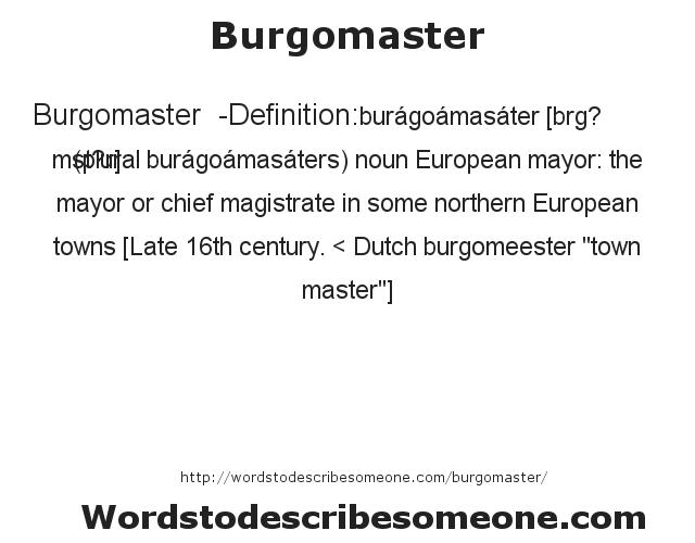 Burgomaster  - Definition:burágoámasáter [bœrg? mˆst?r] (plural burágoámasáters)  noun   European mayor: the mayor or chief magistrate in some northern European towns    [Late 16th century. < Dutch burgomeester
