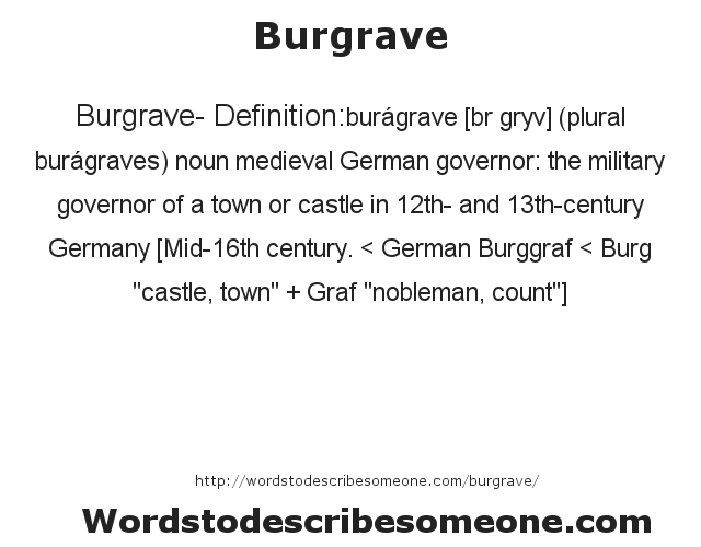 Burgrave- Definition:burágrave [bœr grˆyv] (plural burágraves)  noun   medieval German governor: the military governor of a town or castle in 12th- and 13th-century Germany    [Mid-16th century. < German Burggraf < Burg
