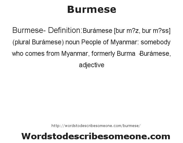 Burmese- Definition:Burámese [bur m?z, bur m?ss] (plural Burámese)  noun  People of Myanmar: somebody who comes from Myanmar, formerly Burma  -Burámese, adjective