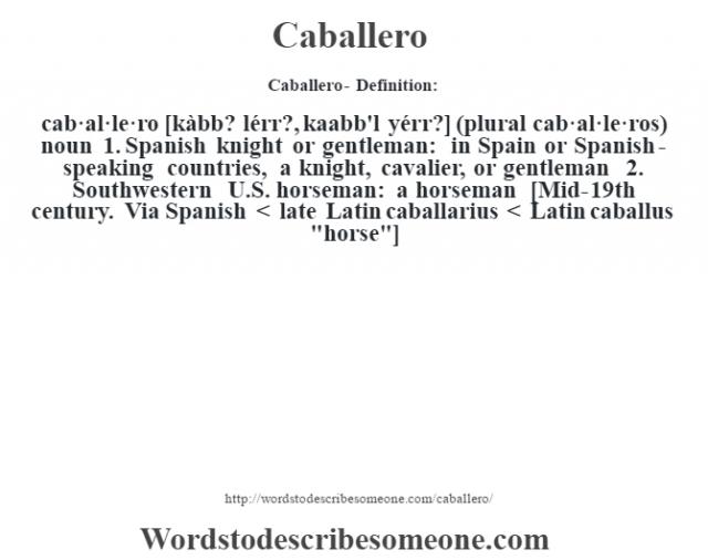 Caballero- Definition:cab·al·le·ro [kàbb? lérr?, kaabb'l yérr?] (plural cab·al·le·ros)  noun  1.  Spanish knight or gentleman: in Spain or Spanish-speaking countries, a knight, cavalier, or gentleman  2.  Southwestern U.S. horseman: a horseman    [Mid-19th century. Via Spanish < late Latin caballarius < Latin caballus