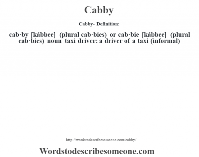 Cabby- Definition:cab·by [kábbee] (plural cab·bies) or cab·bie [kábbee] (plural cab·bies)  noun   taxi driver: a driver of a taxi (informal)