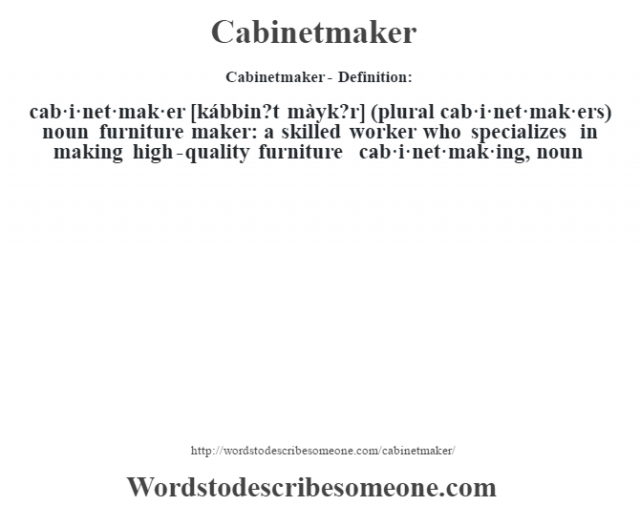 Cabinetmaker- Definition:cab·i·net·mak·er [kábbin?t màyk?r] (plural cab·i·net·mak·ers)  noun   furniture maker: a skilled worker who specializes in making high-quality furniture     -cab·i·net·mak·ing, noun