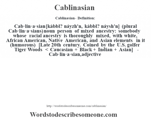 Cablinasian- Definition:Cab·lin·a·sian [kàbbl? náyzh'n, kàbbl? náysh'n] (plural Cab·lin·a·sians)  noun   person of mixed ancestry: somebody whose racial ancestry is thoroughly mixed, with white, African American, Native American, and Asian elements in it (humorous)    [Late 20th century. Coined by the U.S. golfer Tiger Woods < Caucasian + Black + Indian + Asian]   -Cab·lin·a·sian, adjective