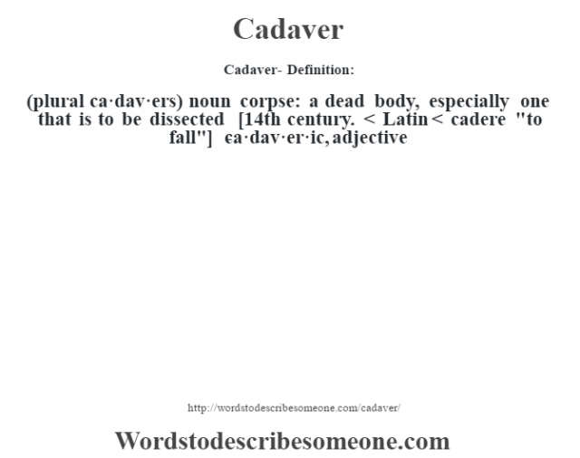 Cadaver- Definition:(plural ca·dav·ers)  noun   corpse: a dead body, especially one that is to be dissected    [14th century. < Latin < cadere