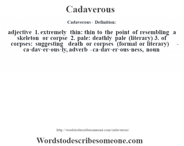 Cadaverous- Definition:adjective  1.  extremely thin: thin to the point of resembling a skeleton or corpse  2.  pale: deathly pale (literary)  3.  of corpses: suggesting death or corpses (formal or literary)     -ca·dav·er·ous·ly, adverb -ca·dav·er·ous·ness, noun
