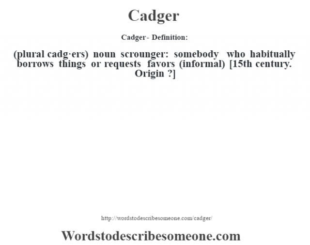 Cadger- Definition:(plural cadg·ers)  noun   scrounger: somebody who habitually borrows things or requests favors (informal)    [15th century. Origin ?]