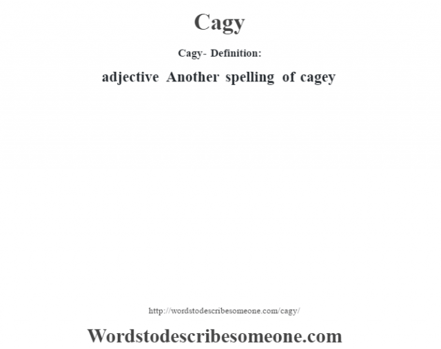 Cagy- Definition:adjective   Another spelling of cagey