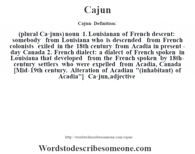 Cajun- Definition:(plural Ca·juns)  noun  1.  Louisianan of French descent: somebody from Louisiana who is descended from French colonists exiled in the 18th century from Acadia in present-day Canada  2.  French dialect: a dialect of French spoken in Louisiana that developed from the French spoken by 18th-century settlers who were expelled from Acadia, Canada    [Mid-19th century. Alteration of Acadian