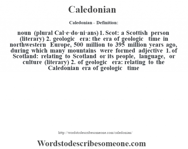 Caledonian- Definition:noun (plural Cal·e·do·ni·ans)  1.  Scot: a Scottish person (literary)  2.  geologic era: the era of geologic time in northwestern Europe, 500 million to 395 million years ago, during which many mountains were formed    adjective  1.  of Scotland: relating to Scotland or its people, language, or culture (literary)  2.  of geologic era: relating to the Caledonian era of geologic time