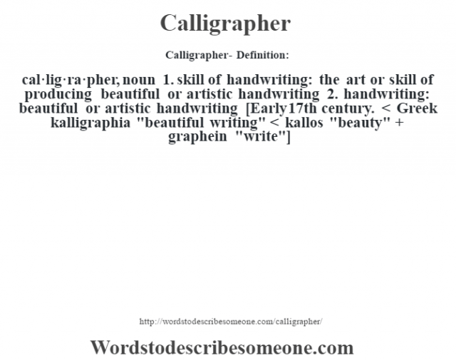 Calligrapher- Definition:cal·lig·ra·pher, noun 1.  skill of handwriting: the art or skill of producing beautiful or artistic handwriting  2.  handwriting: beautiful or artistic handwriting    [Early 17th century. < Greek kalligraphia
