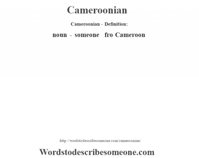 Cameroonian- Definition:noun - someone fro Cameroon