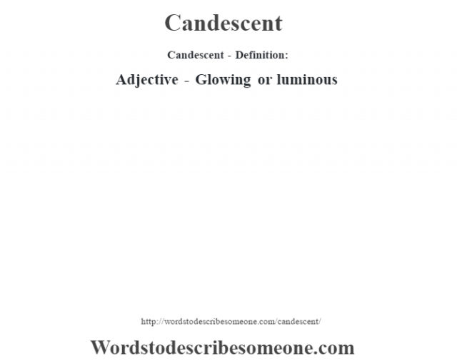 Candescent- Definition:Adjective - Glowing or luminous
