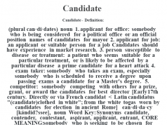 """Candidate- Definition:(plural can·di·dates)  noun  1.  applicant for office: somebody who is being considered for a political office or an official position names of candidates for mayor   2.  applicant for job: an applicant or suitable person for a job Candidates should have experience in market research.   3.  person susceptible to disease or treatment: a patient who seems suitable for a particular treatment, or is likely to be affected by a particular disease a prime candidate for a heart attack   4.  exam taker: somebody who takes an exam, especially somebody who is scheduled to receive a degree upon passing exams a candidate for a Master's degree.   5.  competitor: somebody competing with others for a prize, grant, or award the candidates for best director     [Early 17th century. Directly or via French candidat < Latin candidatus """"(candidate) clothed in white""""; from the white togas worn by candidates for election in ancient Rome]   -can·di·da·cy [kándid?ssee], noun Word Key: Synonyms candidate, contender, contestant, aspirant, applicant, entrant,  CORE MEANING: somebody who is seeking to be chosen for something or to win something"""