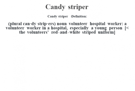 Candy striper   - Definition:(plural can·dy strip·ers)  noun   volunteer hospital worker: a volunteer worker in a hospital, especially a young person    [< the volunteers' red-and-white striped uniform]