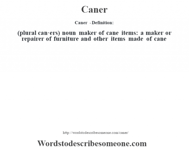Caner  - Definition:(plural can·ers)  noun   maker of cane items: a maker or repairer of furniture and other items made of cane