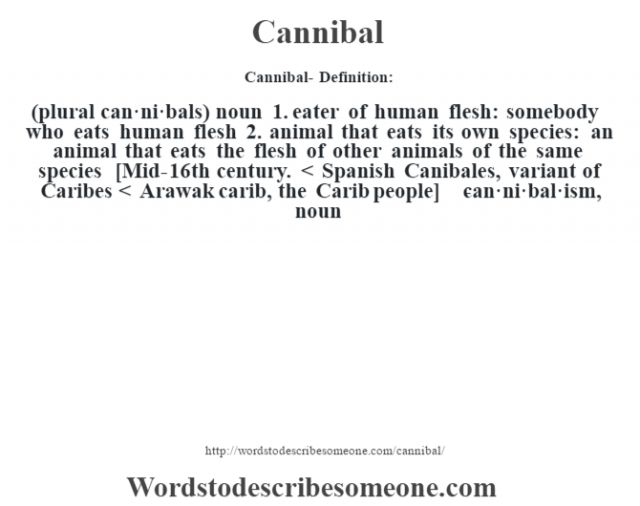 Cannibal- Definition:(plural can·ni·bals)  noun  1.  eater of human flesh: somebody who eats human flesh  2.  animal that eats its own species: an animal that eats the flesh of other animals of the same species    [Mid-16th century. < Spanish Canibales, variant of Caribes < Arawak carib, the Carib people]   -can·ni·bal·ism, noun