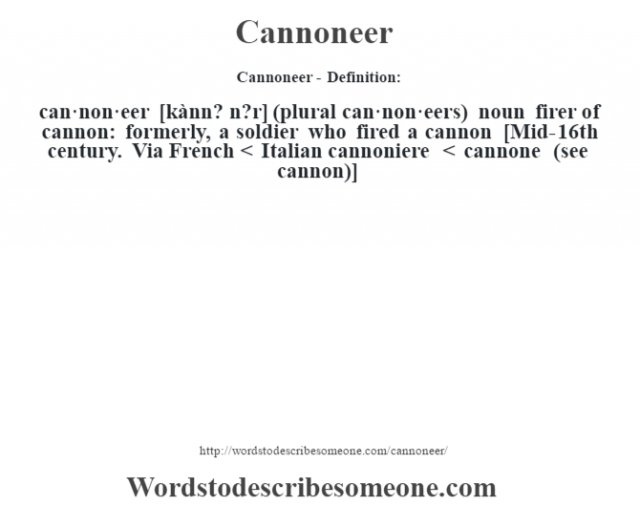 Cannoneer- Definition:can·non·eer [kànn? n?r] (plural can·non·eers)  noun   firer of cannon: formerly, a soldier who fired a cannon    [Mid-16th century. Via French < Italian cannoniere < cannone (see cannon)]