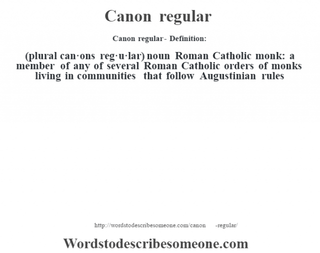 Canon regular- Definition:(plural can·ons reg·u·lar)  noun   Roman Catholic monk: a member of any of several Roman Catholic orders of monks living in communities that follow Augustinian rules