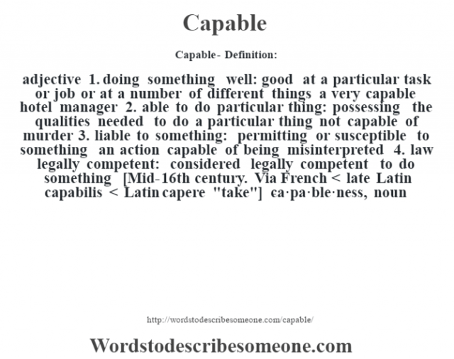 Capable- Definition:adjective  1.  doing something well: good at a particular task or job or at a number of different things a very capable hotel manager   2.  able to do particular thing: possessing the qualities needed to do a particular thing not capable of murder   3.  liable to something: permitting or susceptible to something an action capable of being misinterpreted   4.  law legally competent: considered legally competent to do something    [Mid-16th century. Via French < late Latin capabilis < Latin capere