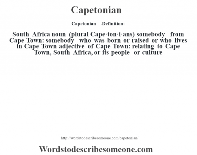 Capetonian   - Definition:South Africa noun (plural Cape·ton·i·ans)   somebody from Cape Town: somebody who was born or raised or who lives in Cape Town    adjective   of Cape Town: relating to Cape Town, South Africa, or its people or culture