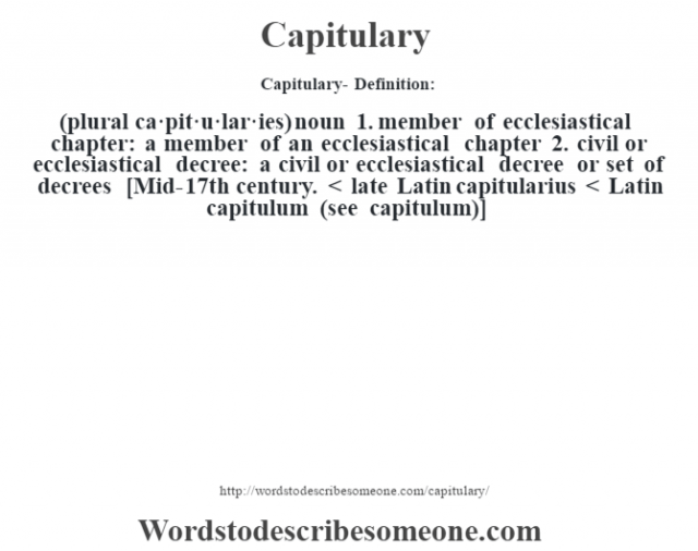 Capitulary- Definition:(plural ca·pit·u·lar·ies)  noun  1.  member of ecclesiastical chapter: a member of an ecclesiastical chapter  2.  civil or ecclesiastical decree: a civil or ecclesiastical decree or set of decrees    [Mid-17th century. < late Latin capitularius < Latin capitulum (see capitulum)]