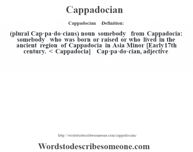 Cappadocian   - Definition:(plural Cap·pa·do·cians)  noun   somebody from Cappadocia: somebody who was born or raised or who lived in the ancient region of Cappadocia in Asia Minor    [Early 17th century. < Cappadocia]   -Cap·pa·do·cian, adjective